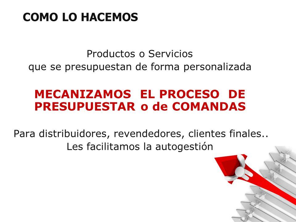 COMO LO HACEMOS Productos o Servicios que se presupuestan de forma personalizada MECANIZAMOS EL PROCESO DE PRESUPUESTAR o de COMANDAS Para distribuidores, revendedores, clientes finales..