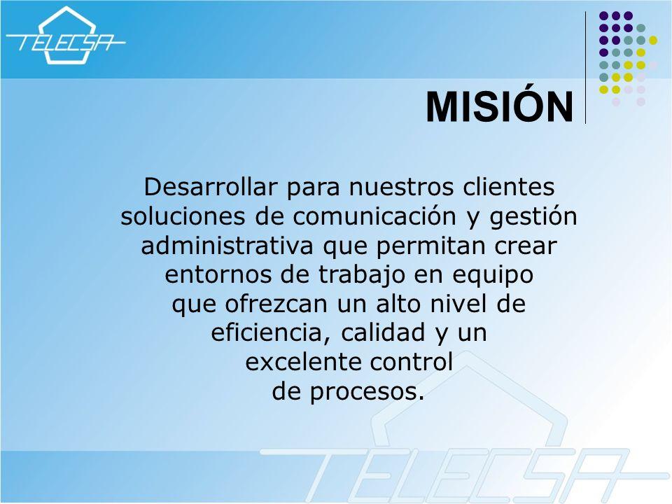 MISIÓN Desarrollar para nuestros clientes soluciones de comunicación y gestión administrativa que permitan crear entornos de trabajo en equipo que ofr