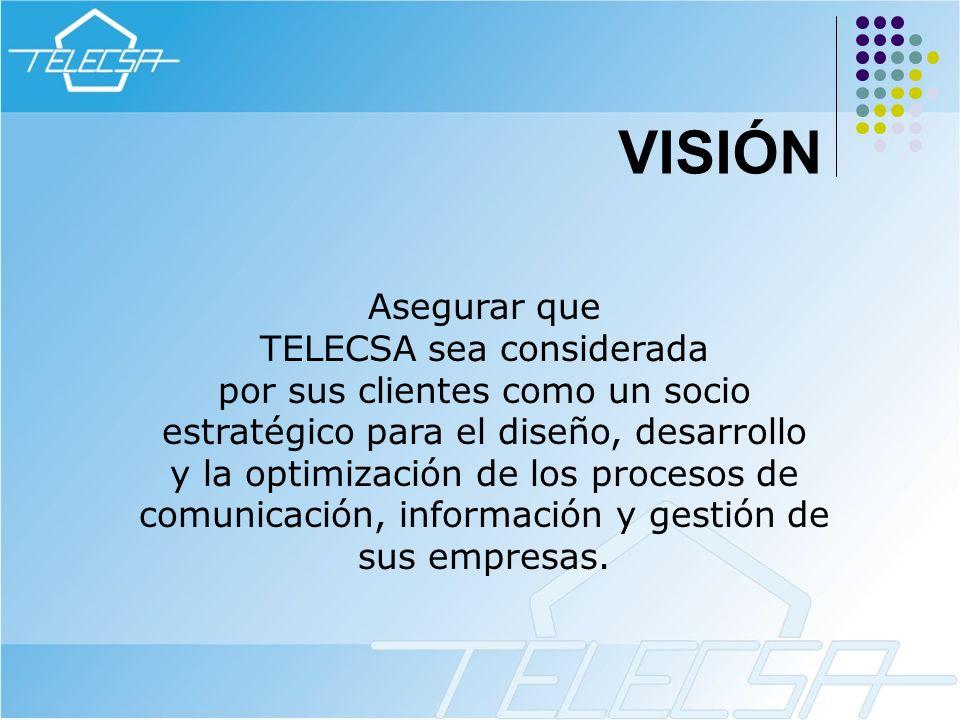 VISIÓN Asegurar que TELECSA sea considerada por sus clientes como un socio estratégico para el diseño, desarrollo y la optimización de los procesos de