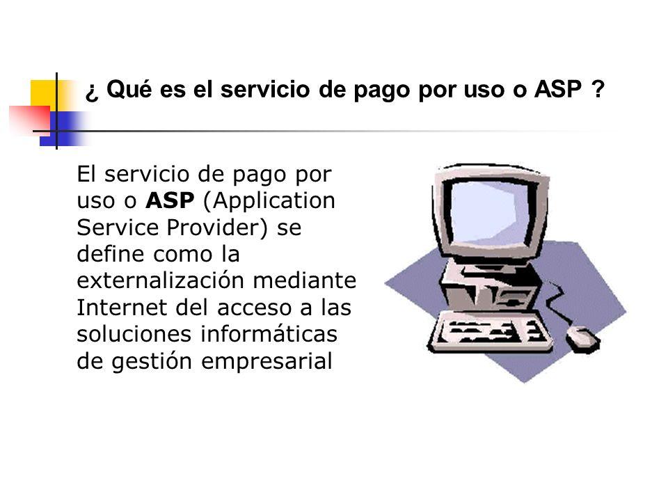 El servicio de pago por uso o ASP (Application Service Provider) se define como la externalización mediante Internet del acceso a las soluciones informáticas de gestión empresarial ¿ Qué es el servicio de pago por uso o ASP ?
