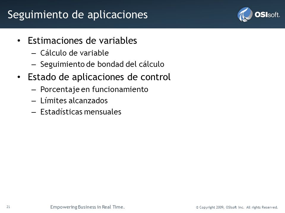 21 Empowering Business in Real Time. © Copyright 2009, OSIsoft Inc. All rights Reserved. Seguimiento de aplicaciones Estimaciones de variables – Cálcu