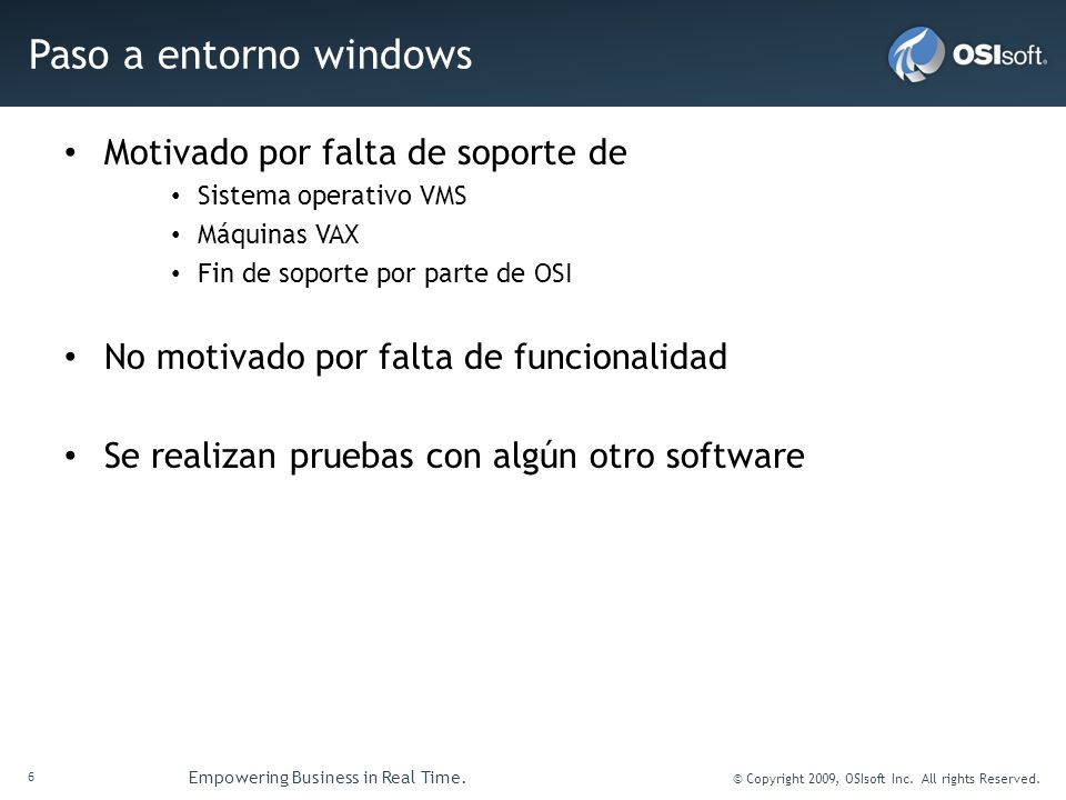 6 Empowering Business in Real Time. © Copyright 2009, OSIsoft Inc. All rights Reserved. Paso a entorno windows Motivado por falta de soporte de Sistem