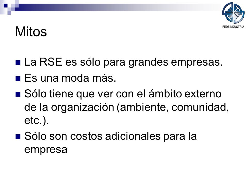 Mitos La RSE es sólo para grandes empresas. Es una moda más. Sólo tiene que ver con el ámbito externo de la organización (ambiente, comunidad, etc.).
