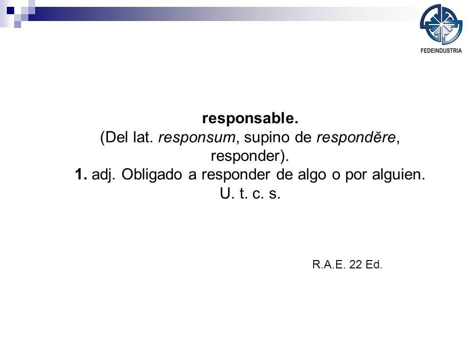 responsable. (Del lat. responsum, supino de respondĕre, responder). 1. adj. Obligado a responder de algo o por alguien. U. t. c. s. R.A.E. 22 Ed.