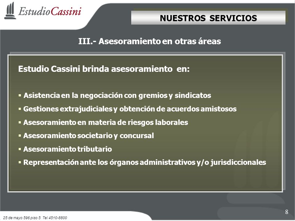 III.- Asesoramiento en otras áreas NUESTROS SERVICIOS 8 Estudio Cassini brinda asesoramiento en: Asistencia en la negociación con gremios y sindicatos Gestiones extrajudiciales y obtención de acuerdos amistosos Asesoramiento en materia de riesgos laborales Asesoramiento societario y concursal Asesoramiento tributario Representación ante los órganos administrativos y/o jurisdiccionales 25 de mayo 596 piso 5 Tel 4510-8800