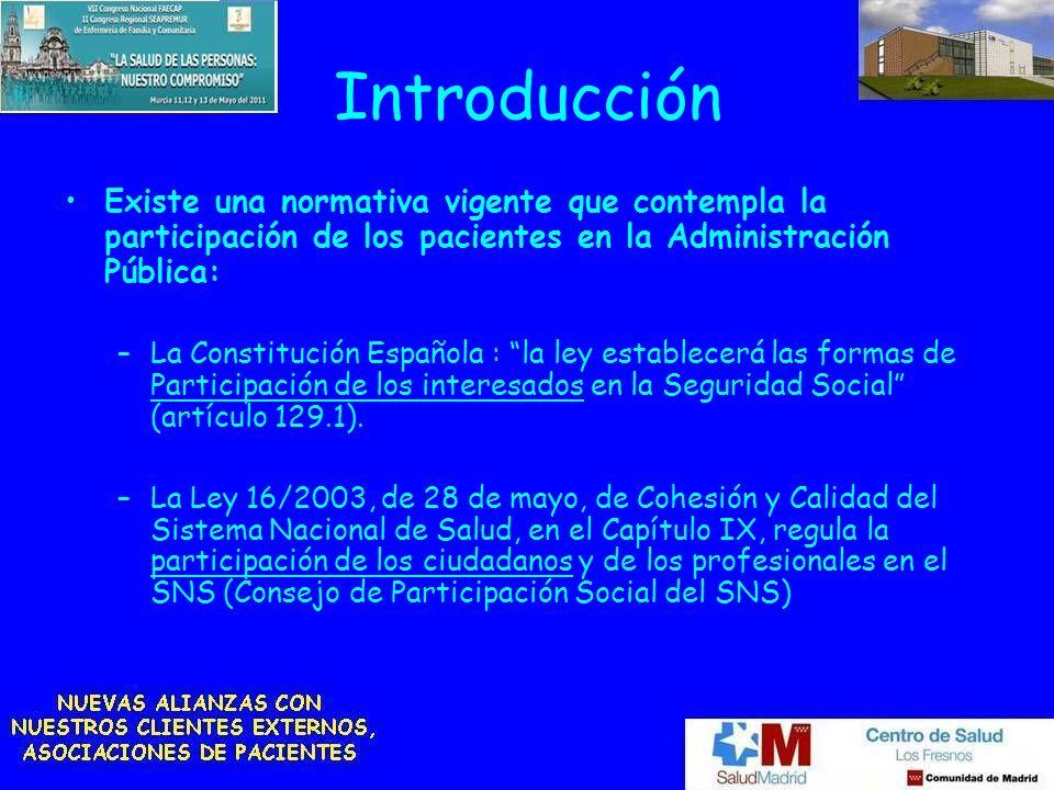 Introducción Existe una normativa vigente que contempla la participación de los pacientes en la Administración Pública: –La Constitución Española : la ley establecerá las formas de Participación de los interesados en la Seguridad Social (artículo 129.1).