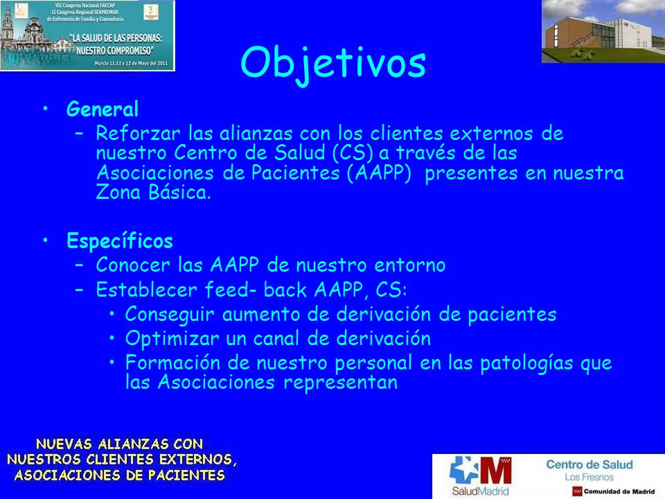 Objetivos General –Reforzar las alianzas con los clientes externos de nuestro Centro de Salud (CS) a través de las Asociaciones de Pacientes (AAPP) pr