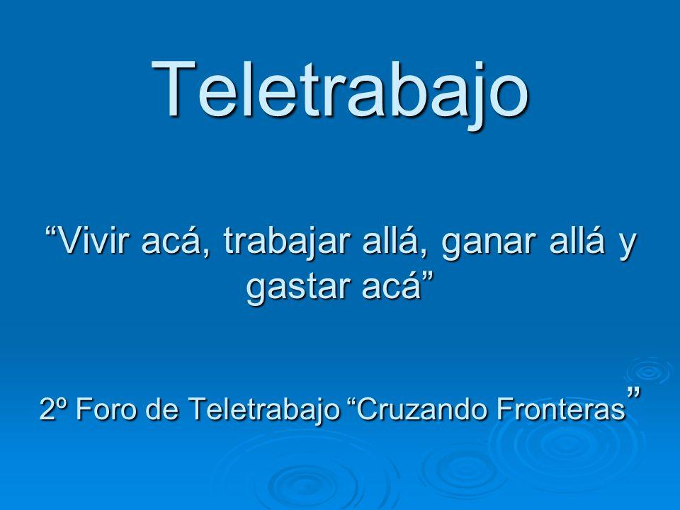 Teletrabajo Vivir acá, trabajar allá, ganar allá y gastar acá 2º Foro de Teletrabajo Cruzando Fronteras Teletrabajo Vivir acá, trabajar allá, ganar al