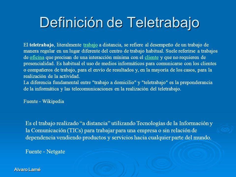Alvaro Lamé Definición de Teletrabajo El teletrabajo, literalmente trabajo a distancia, se refiere al desempeño de un trabajo de manera regular en un