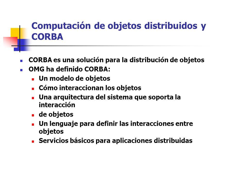 Computación de objetos distribuidos y CORBA CORBA es una solución para la distribución de objetos OMG ha definido CORBA: Un modelo de objetos Cómo interaccionan los objetos Una arquitectura del sistema que soporta la interacción de objetos Un lenguaje para definir las interacciones entre objetos Servicios básicos para aplicaciones distribuidas