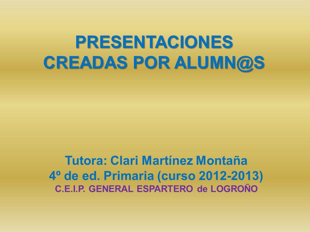PRESENTACIONES CREADAS POR ALUMN@S Tutora: Clari Martínez Montaña 4º de ed. Primaria (curso 2012-2013) C.E.I.P. GENERAL ESPARTERO de LOGROÑO