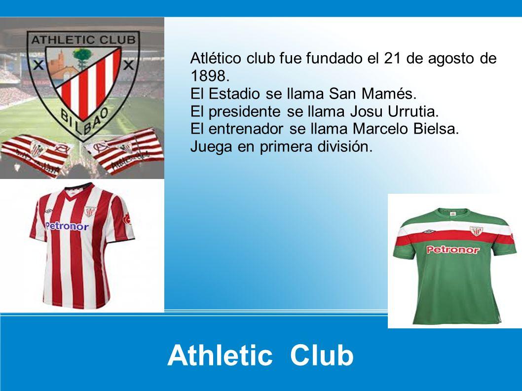 Athletic Club Atlético club fue fundado el 21 de agosto de 1898. El Estadio se llama San Mamés. El presidente se llama Josu Urrutia. El entrenador se