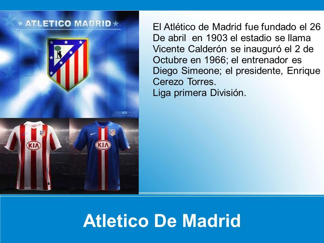 Atletico De Madrid El Atlético de Madrid fue fundado el 26 De abril en 1903 el estadio se llama Vicente Calderón se inauguró el 2 de Octubre en 1966;