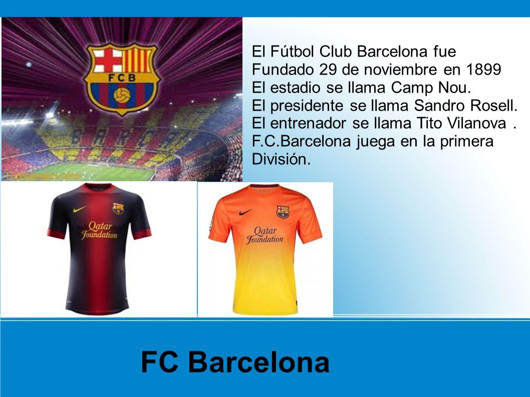 FC Barcelona El Fútbol Club Barcelona fue Fundado 29 de noviembre en 1899 El estadio se llama Camp Nou. El presidente se llama Sandro Rosell. El entre