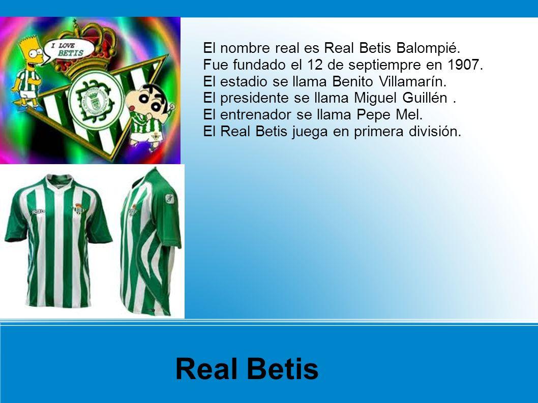 El nombre real es Real Betis Balompié. Fue fundado el 12 de septiempre en 1907. El estadio se llama Benito Villamarín. El presidente se llama Miguel G