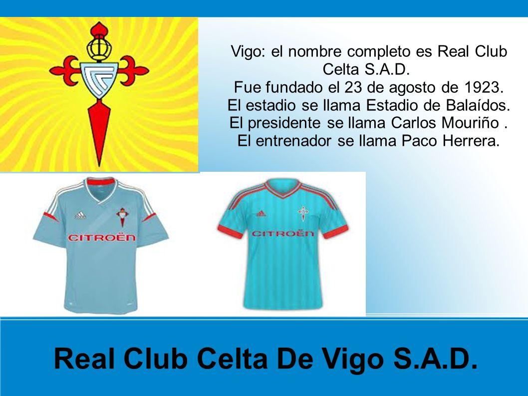 Real Club Celta De Vigo S.A.D. Vigo: el nombre completo es Real Club Celta S.A.D. Fue fundado el 23 de agosto de 1923. El estadio se llama Estadio de