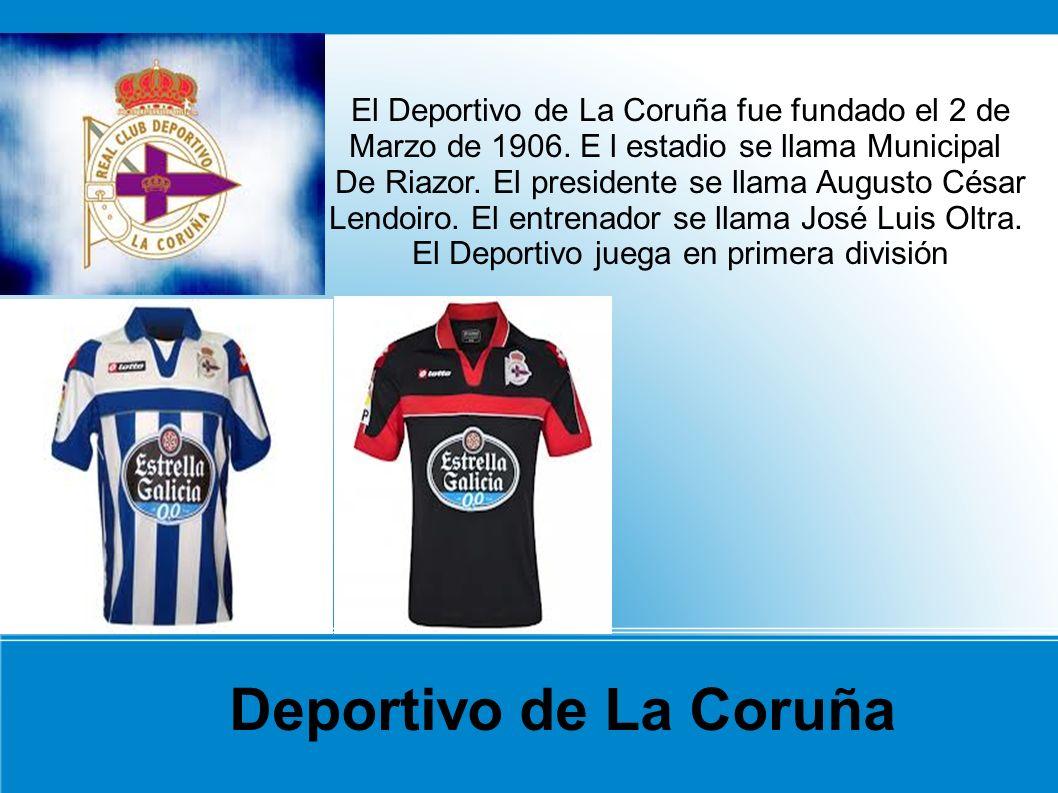 El Deportivo de La Coruña fue fundado el 2 de Marzo de 1906. E l estadio se llama Municipal De Riazor. El presidente se llama Augusto César Lendoiro.