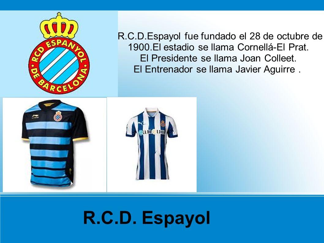 R.C.D.Espayol fue fundado el 28 de octubre de 1900.El estadio se llama Cornellá-El Prat. El Presidente se llama Joan Colleet. El Entrenador se llama J