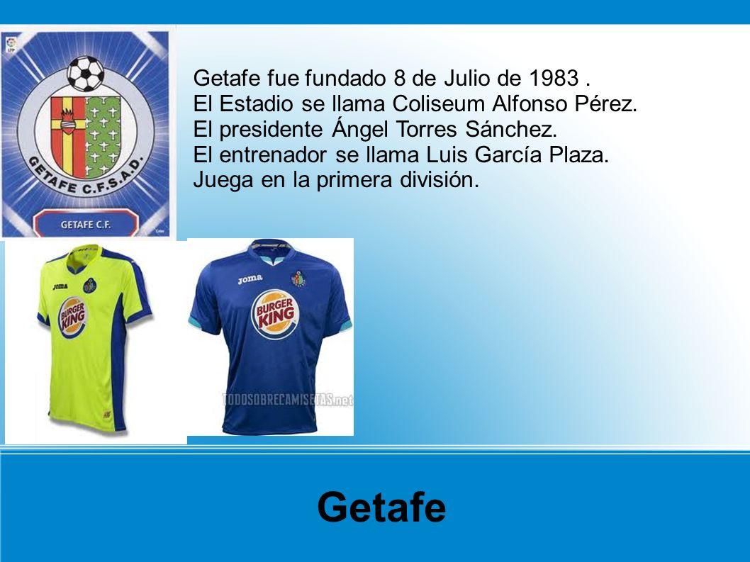 Getafe fue fundado 8 de Julio de 1983. El Estadio se llama Coliseum Alfonso Pérez. El presidente Ángel Torres Sánchez. El entrenador se llama Luis Gar