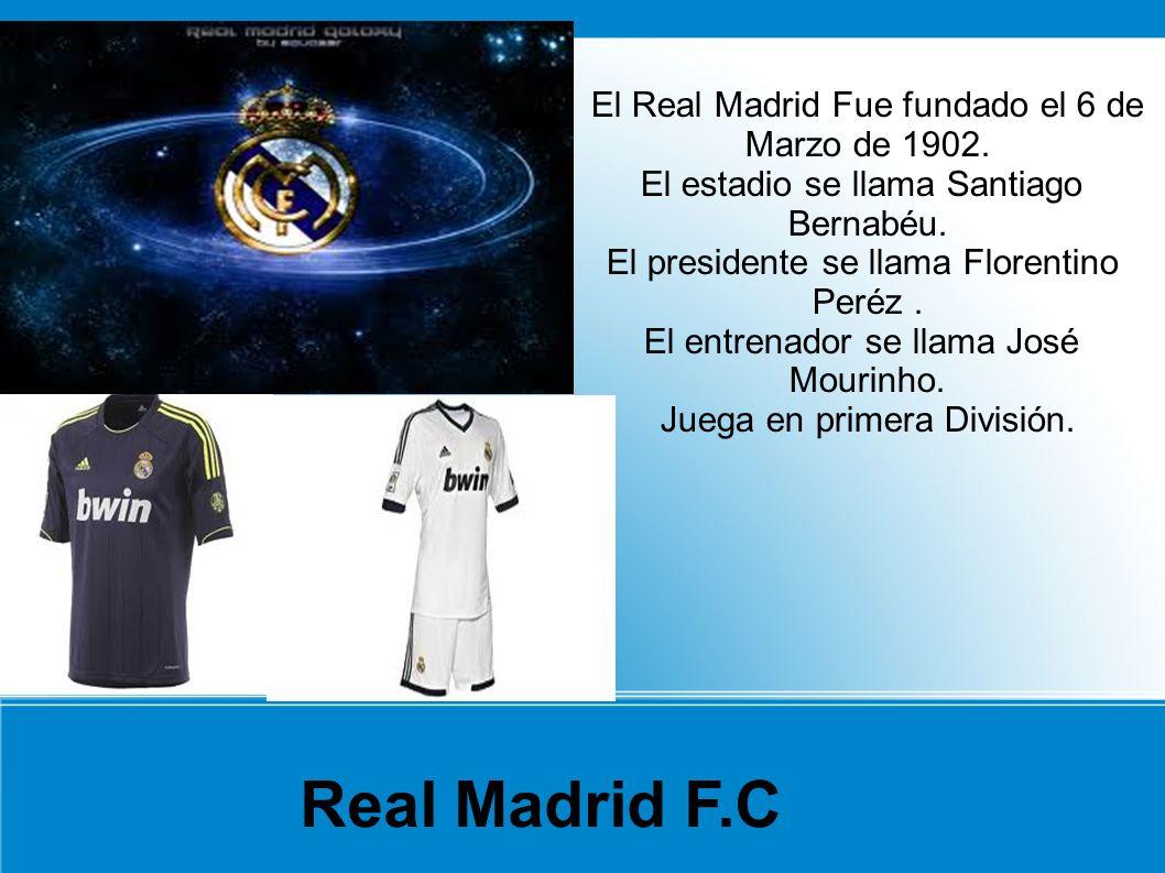 El Real Madrid Fue fundado el 6 de Marzo de 1902. El estadio se llama Santiago Bernabéu. El presidente se llama Florentino Peréz. El entrenador se lla