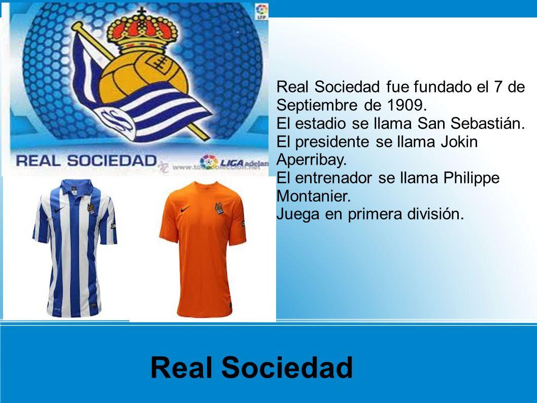 Real Sociedad fue fundado el 7 de Septiembre de 1909. El estadio se llama San Sebastián. El presidente se llama Jokin Aperribay. El entrenador se llam