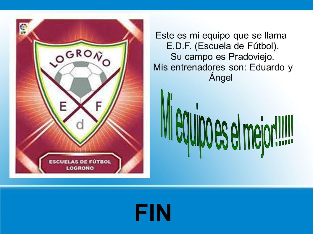 Este es mi equipo que se llama E.D.F. (Escuela de Fútbol). Su campo es Pradoviejo. Mis entrenadores son: Eduardo y Ángel FIN