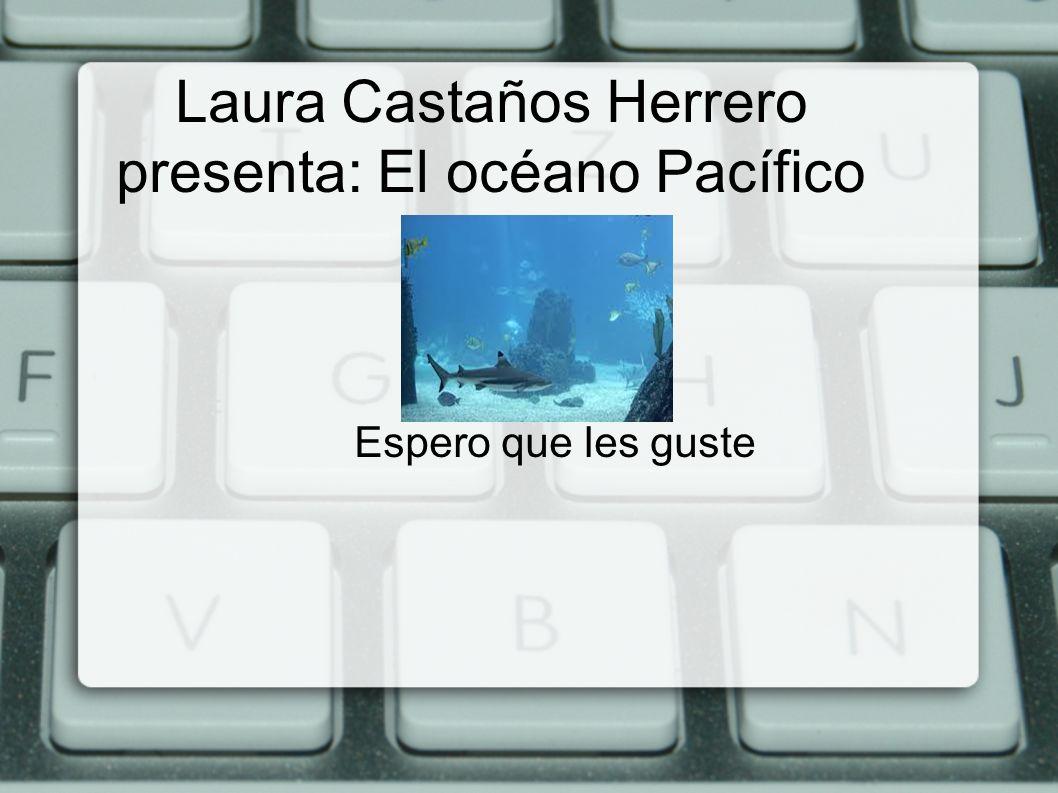 Laura Castaños Herrero presenta: El océano Pacífico Espero que les guste
