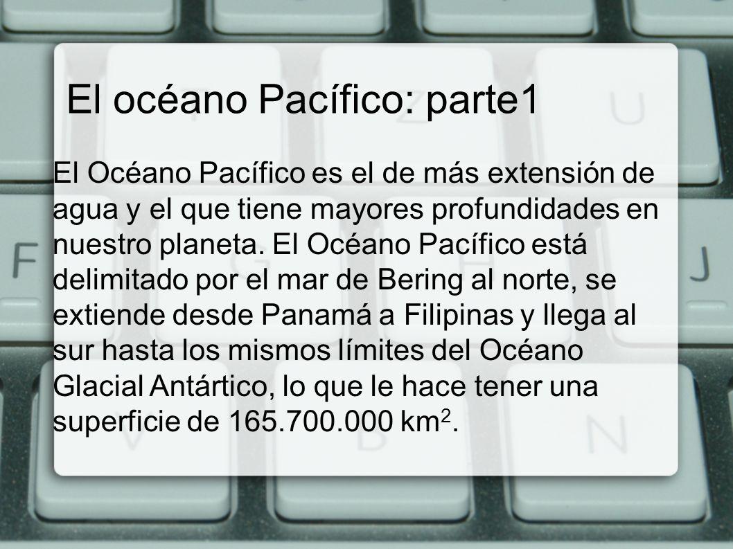 El océano Pacífico: parte1 El Océano Pacífico es el de más extensión de agua y el que tiene mayores profundidades en nuestro planeta. El Océano Pacífi