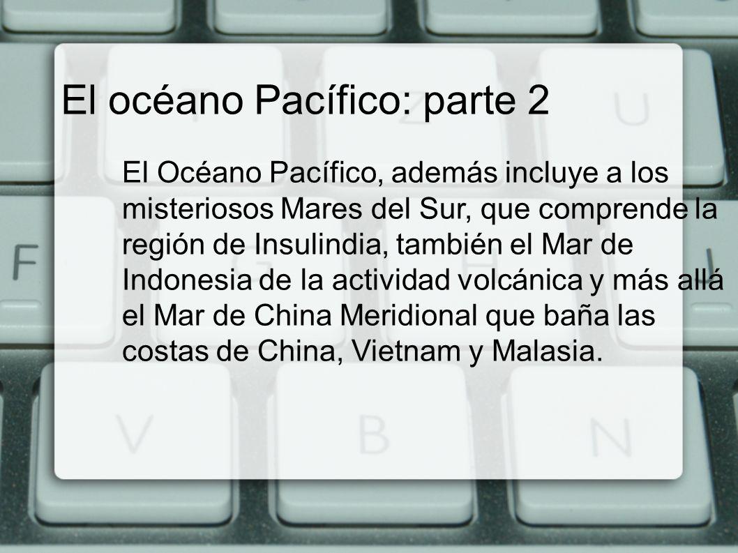 El océano Pacífico: parte 2 El Océano Pacífico, además incluye a los misteriosos Mares del Sur, que comprende la región de Insulindia, también el Mar