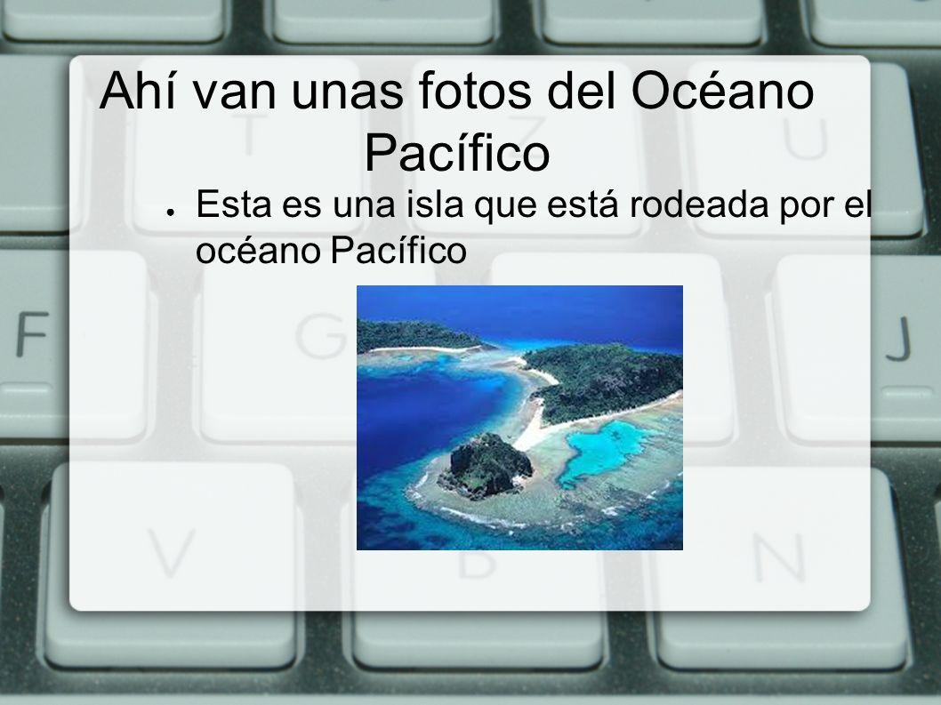 Ahí van unas fotos del Océano Pacífico Esta es una isla que está rodeada por el océano Pacífico