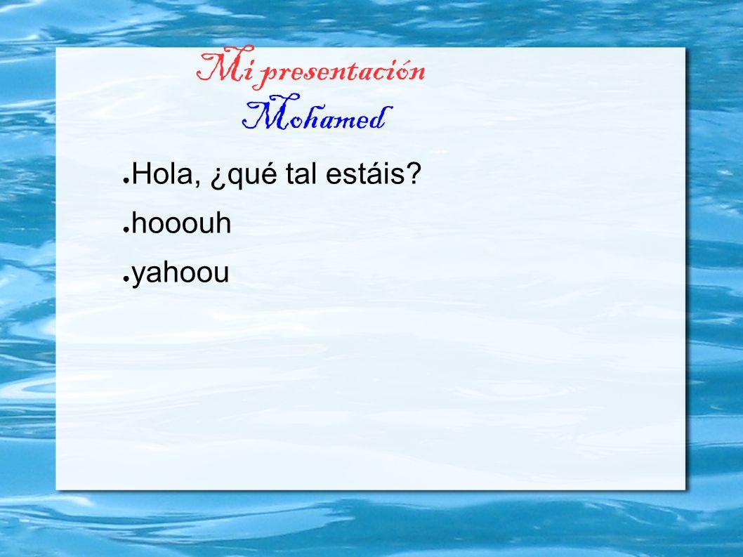 Mi presentación Mohamed Hola, ¿qué tal estáis? hooouh yahoou