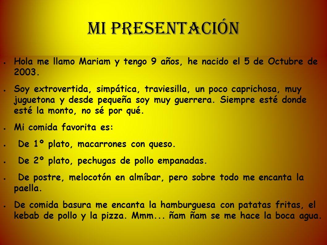 MI PRESENTACIÓN Hola me llamo Mariam y tengo 9 años, he nacido el 5 de Octubre de 2003. Soy extrovertida, simpática, traviesilla, un poco caprichosa,