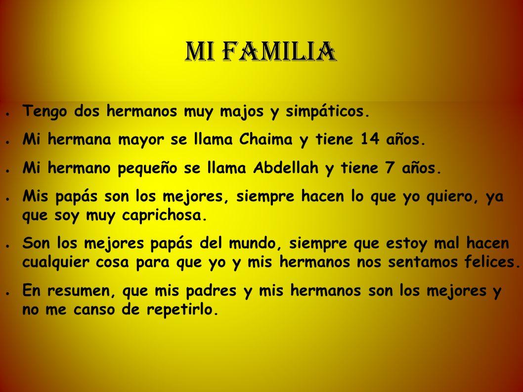 MI FAMILIA Tengo dos hermanos muy majos y simpáticos. Mi hermana mayor se llama Chaima y tiene 14 años. Mi hermano pequeño se llama Abdellah y tiene 7
