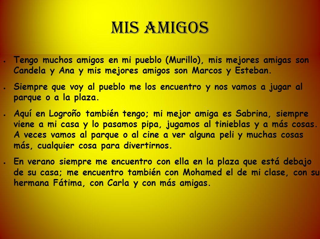 MIS AMIGOS Tengo muchos amigos en mi pueblo (Murillo), mis mejores amigas son Candela y Ana y mis mejores amigos son Marcos y Esteban. Siempre que voy