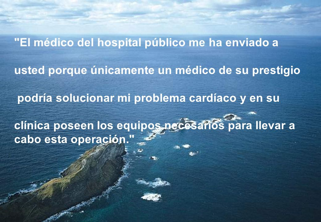 El médico del hospital público me ha enviado a usted porque únicamente un médico de su prestigio podría solucionar mi problema cardíaco y en su clínica poseen los equipos necesarios para llevar a cabo esta operación.