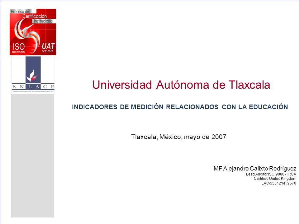 Universidad Autónoma de Tlaxcala INDICADORES DE MEDICIÓN RELACIONADOS CON LA EDUCACIÓN Tlaxcala, México, mayo de 2007 MF Alejandro Calixto Rodríguez L