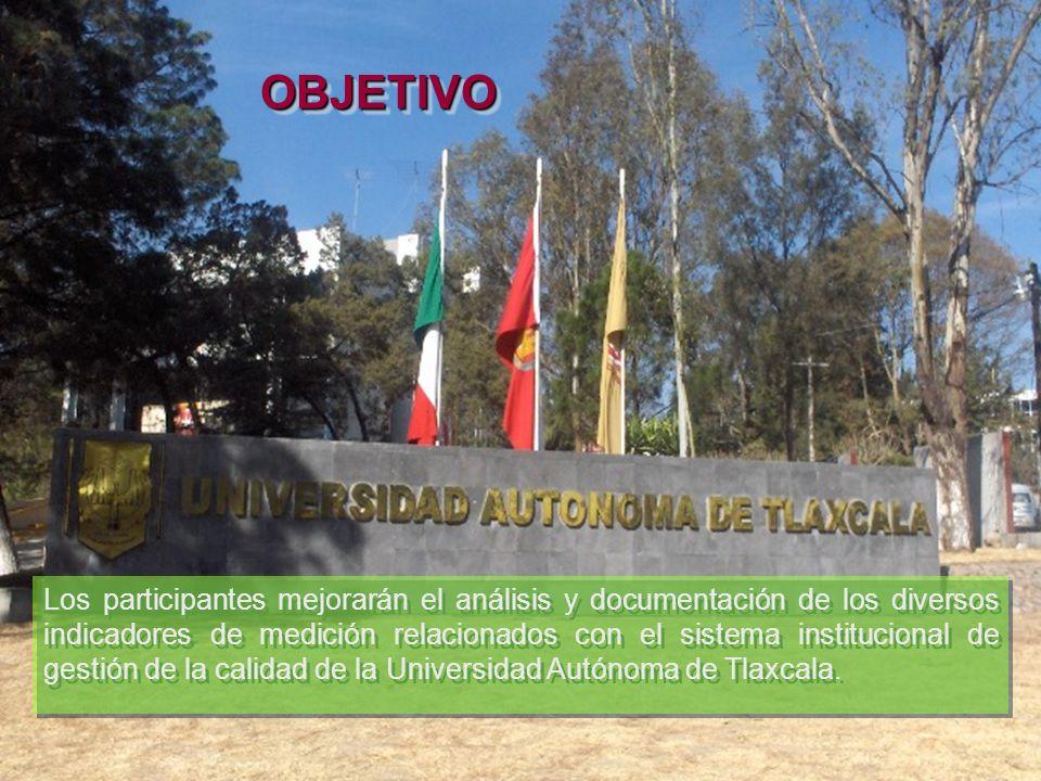 OBJETIVOOBJETIVO Los participantes mejorarán el análisis y documentación de los diversos indicadores de medición relacionados con el sistema institucional de gestión de la calidad de la Universidad Autónoma de Tlaxcala.