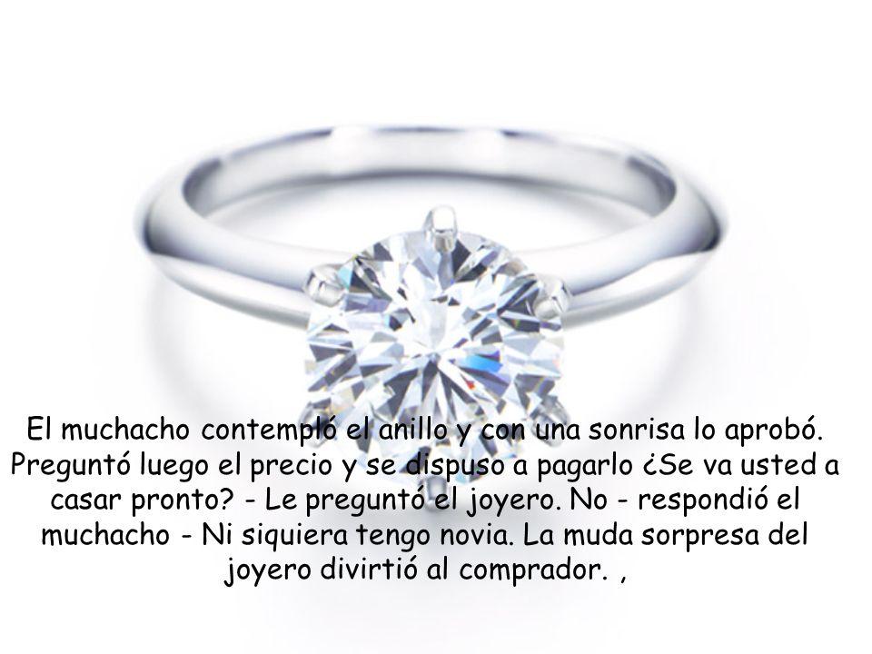 Un muchacho entró con paso firme a la joyería y pidió que le mostraran el mejor anillo de compromiso que tuviera. El joyero le presentó uno. La hermos