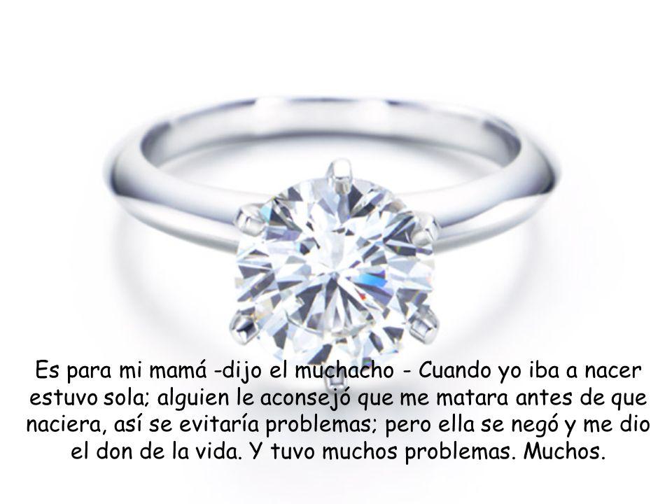 El muchacho contempló el anillo y con una sonrisa lo aprobó. Preguntó luego el precio y se dispuso a pagarlo ¿Se va usted a casar pronto? - Le pregunt