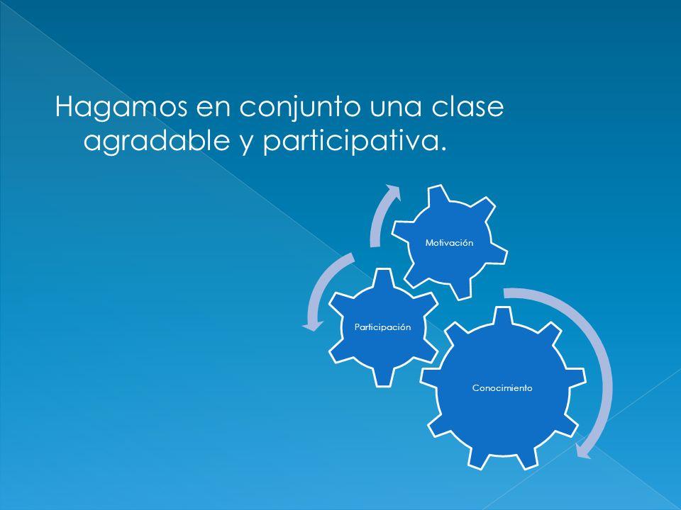 Conocimiento Participación Motivación Hagamos en conjunto una clase agradable y participativa.