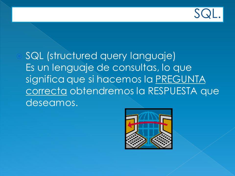SQL. SQL (structured query languaje) Es un lenguaje de consultas, lo que significa que si hacemos la PREGUNTA correcta obtendremos la RESPUESTA que de