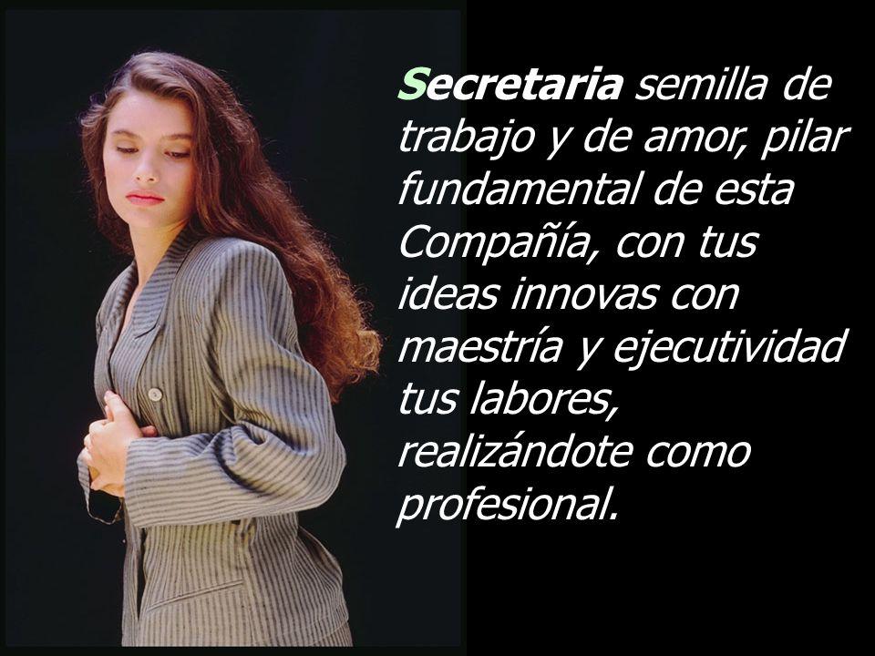 Secretaria semilla de trabajo y de amor, pilar fundamental de esta Compañía, con tus ideas innovas con maestría y ejecutividad tus labores, realizándote como profesional.
