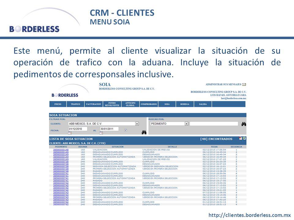 CRM - CLIENTES http://clientes.borderless.com.mx MENU SOIA Este menú, permite al cliente visualizar la situación de su operación de trafico con la adu