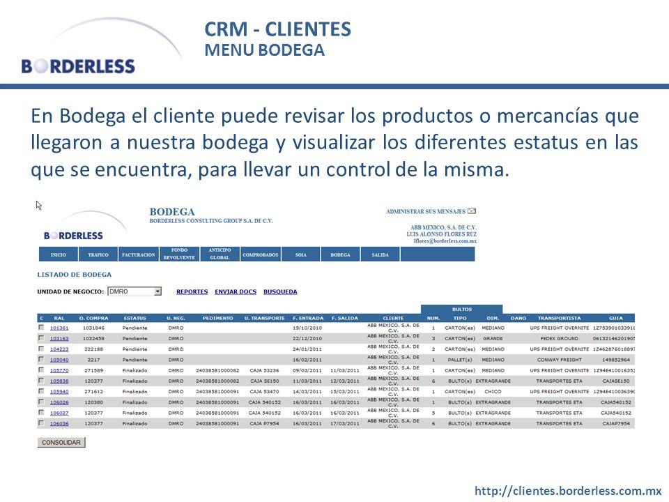 CRM - CLIENTES http://clientes.borderless.com.mx MENU BODEGA En Bodega el cliente puede revisar los productos o mercancías que llegaron a nuestra bodega y visualizar los diferentes estatus en las que se encuentra, para llevar un control de la misma.