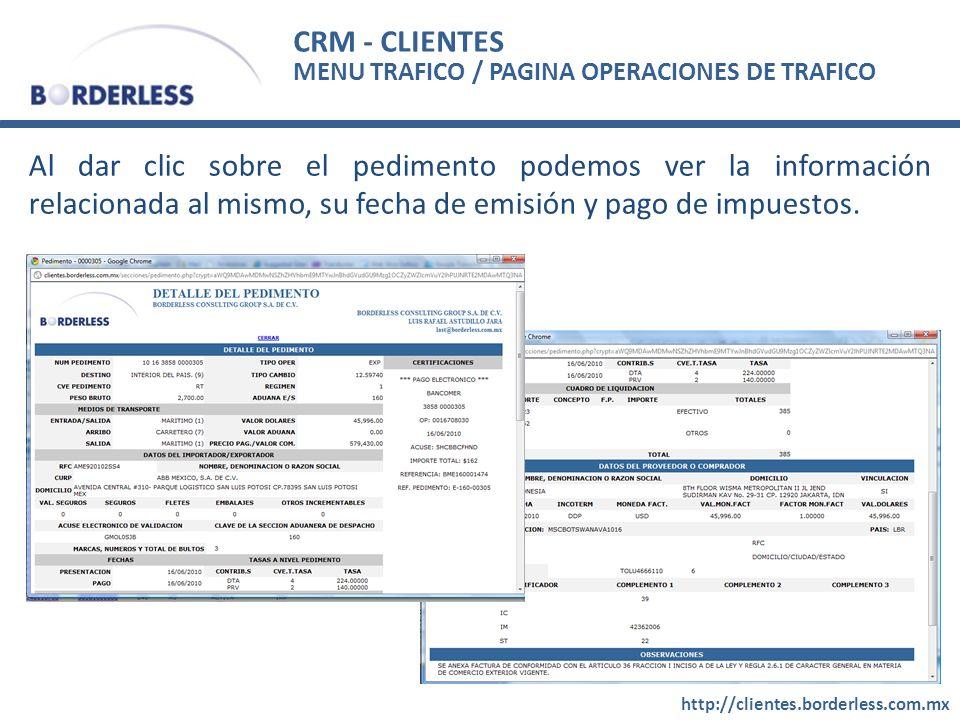 CRM - CLIENTES http://clientes.borderless.com.mx Al dar clic sobre el pedimento podemos ver la información relacionada al mismo, su fecha de emisión y pago de impuestos.