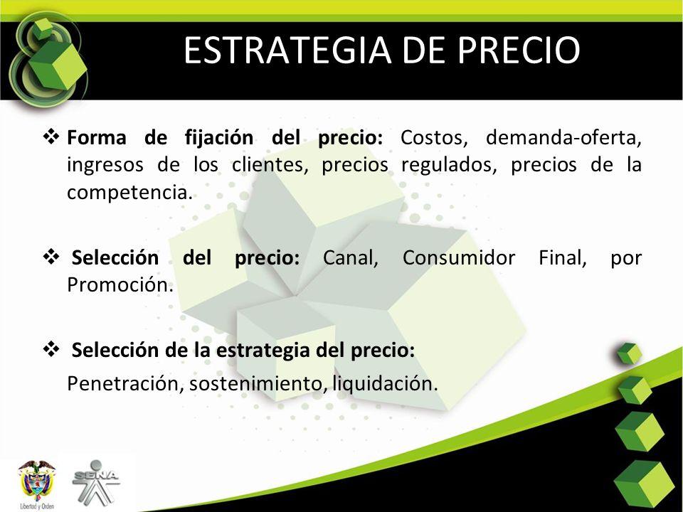 ESTRATEGIA DE PRECIO Forma de fijación del precio: Costos, demanda-oferta, ingresos de los clientes, precios regulados, precios de la competencia. Sel