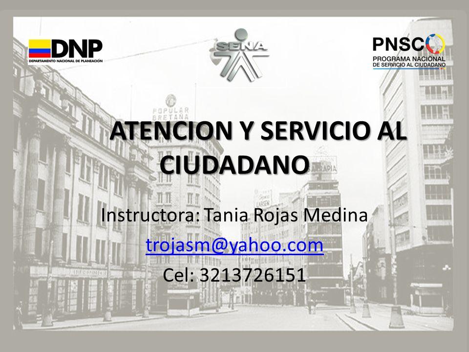 ATENCION Y SERVICIO AL CIUDADANO Instructora: Tania Rojas Medina trojasm@yahoo.com Cel: 3213726151