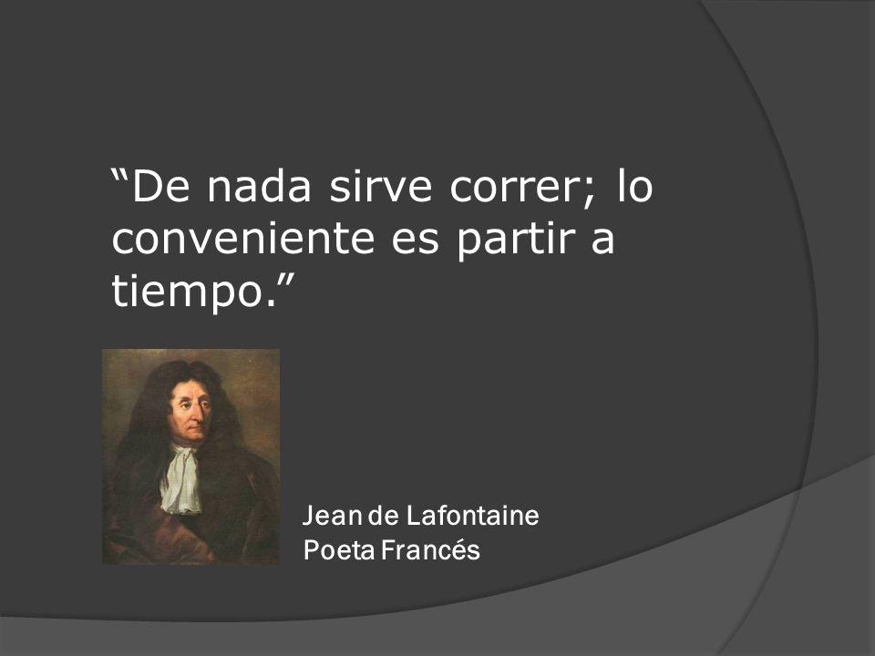 De nada sirve correr; lo conveniente es partir a tiempo. Jean de Lafontaine Poeta Francés