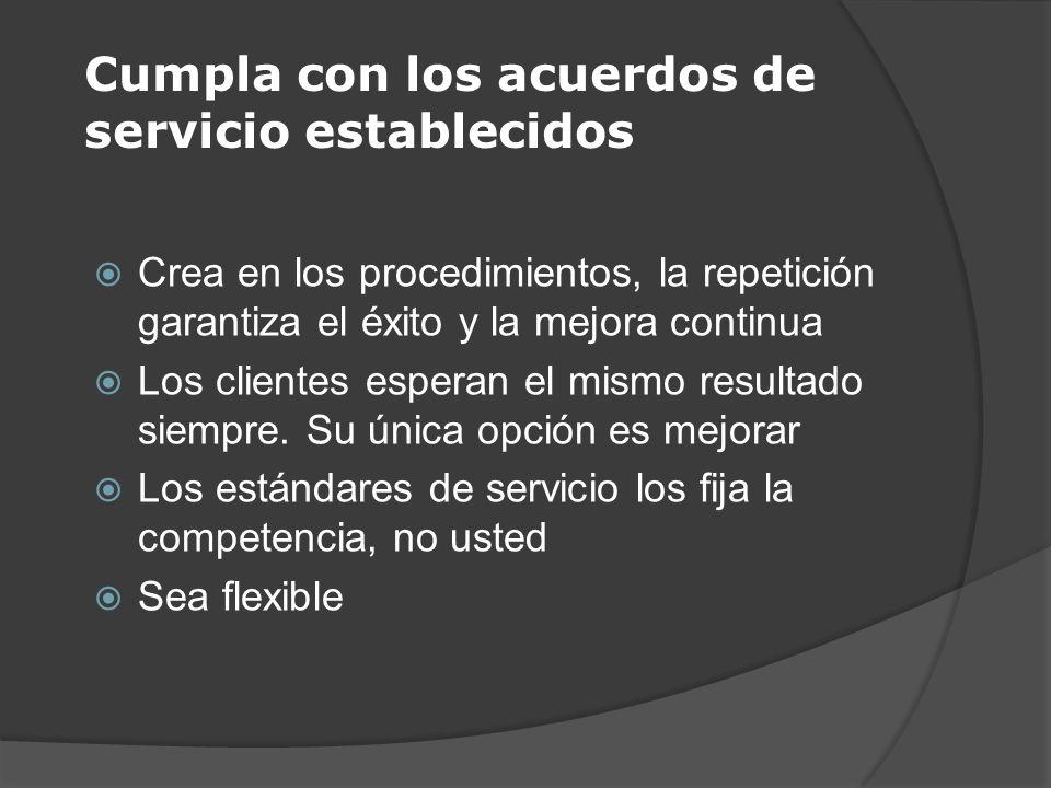 Cumpla con los acuerdos de servicio establecidos Crea en los procedimientos, la repetición garantiza el éxito y la mejora continua Los clientes espera