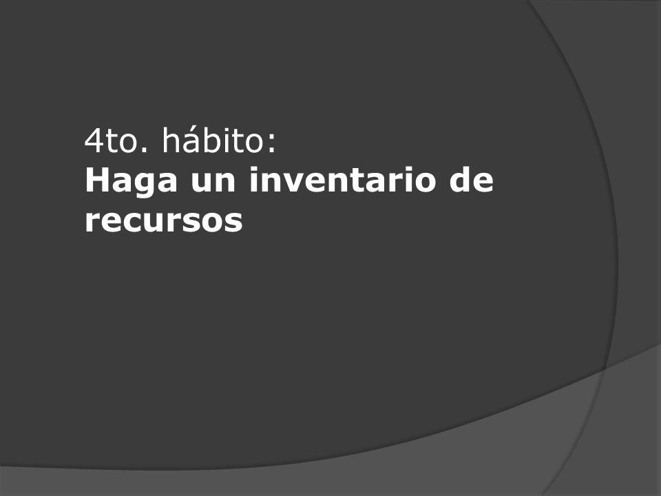 4to. hábito: Haga un inventario de recursos